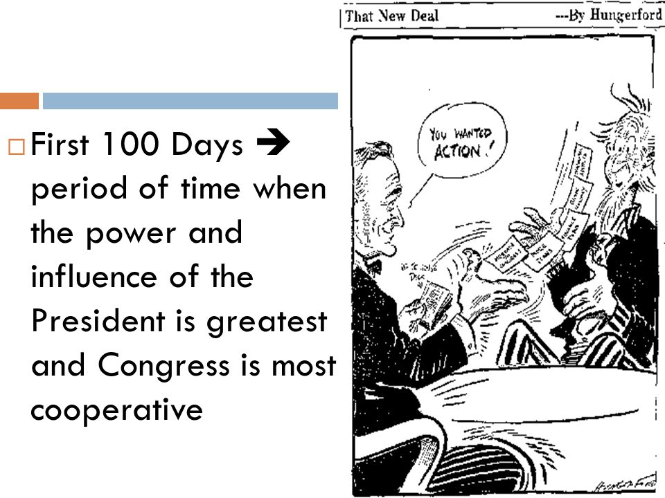 First 100 Days  period of time when the power and influence of the President is greatest and Congress is most cooperative