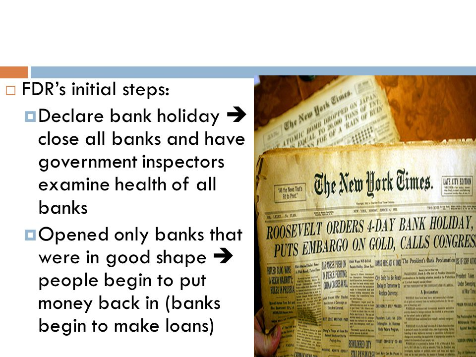 FDR's initial steps: Declare bank holiday  close all banks and have government inspectors examine health of all banks.
