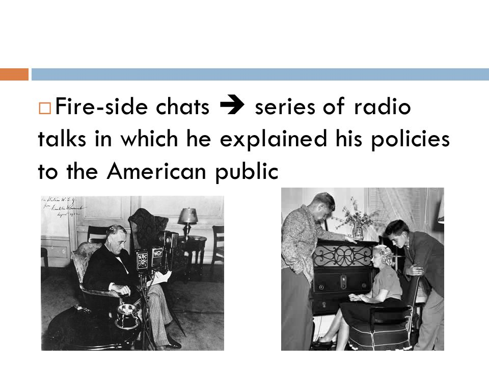 Fire-side chats  series of radio talks in which he explained his policies to the American public