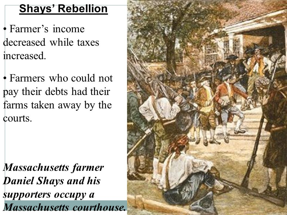 Shays' Rebellion • Farmer's income decreased while taxes increased.