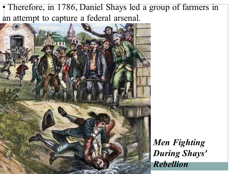 • Therefore, in 1786, Daniel Shays led a group of farmers in an attempt to capture a federal arsenal.