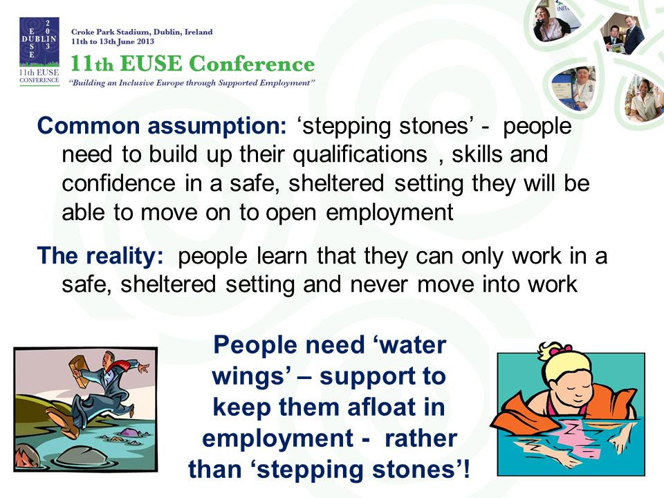 Common assumption: 'stepping stones' - people need to build up their qualifications , skills and confidence in a safe, sheltered setting they will be able to move on to open employment The reality: people learn that they can only work in a safe, sheltered setting and never move into work