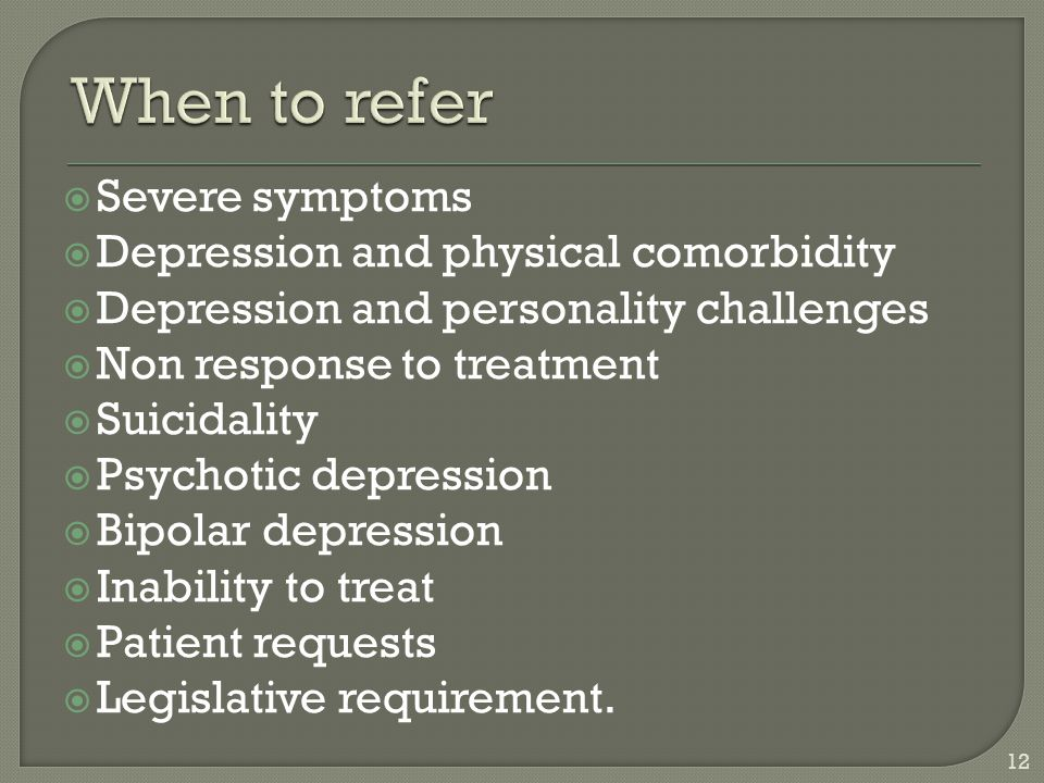 When to refer Severe symptoms Depression and physical comorbidity