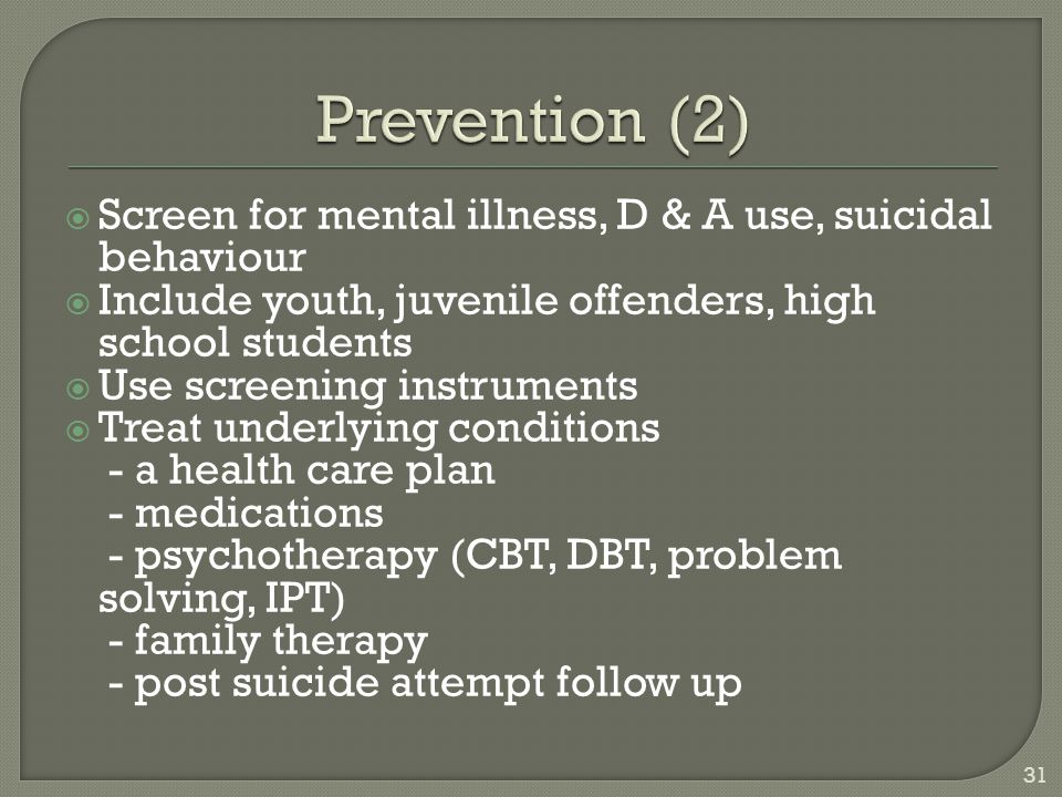 Prevention (2) Screen for mental illness, D & A use, suicidal behaviour. Include youth, juvenile offenders, high school students.
