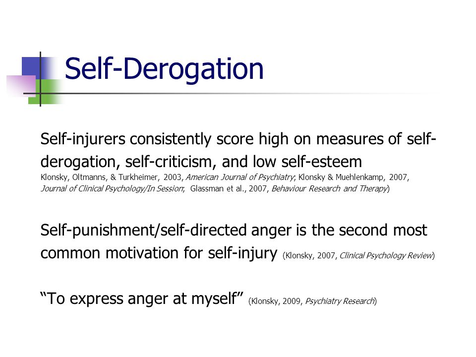 Self-Derogation Self-injurers consistently score high on measures of self- derogation, self-criticism, and low self-esteem.