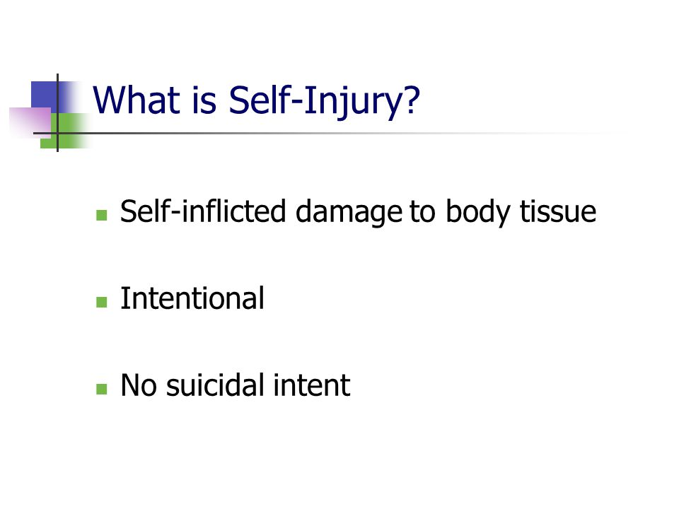 What is Self-Injury Self-inflicted damage to body tissue Intentional