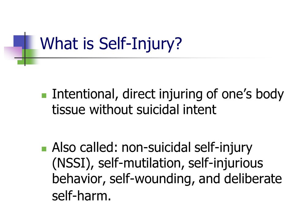 What is Self-Injury Intentional, direct injuring of one's body tissue without suicidal intent.