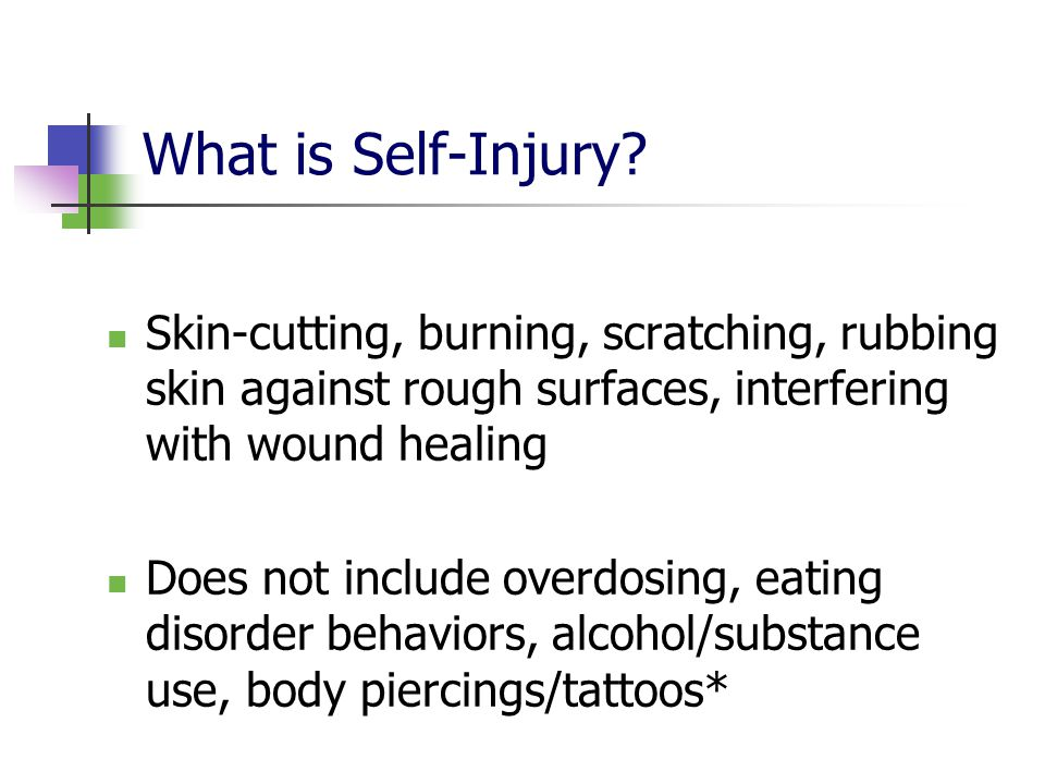 What is Self-Injury Skin-cutting, burning, scratching, rubbing skin against rough surfaces, interfering with wound healing.
