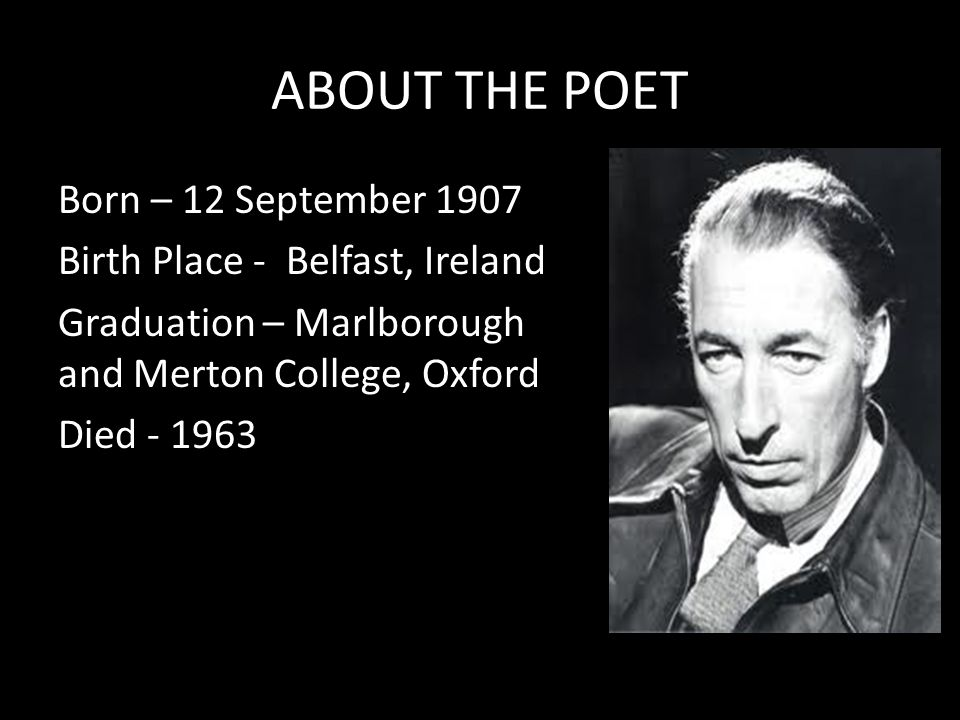ABOUT THE POET Born – 12 September 1907 Birth Place - Belfast, Ireland Graduation – Marlborough and Merton College, Oxford Died - 1963