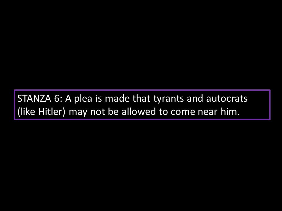 STANZA 6: A plea is made that tyrants and autocrats (like Hitler) may not be allowed to come near him.