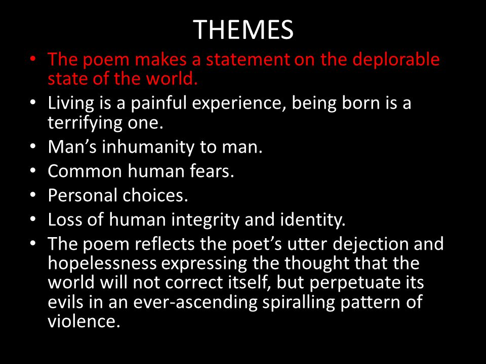 THEMES The poem makes a statement on the deplorable state of the world. Living is a painful experience, being born is a terrifying one.