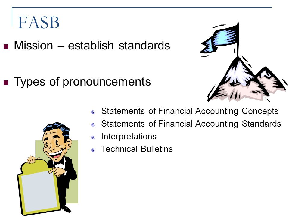 FASB Mission – establish standards Types of pronouncements