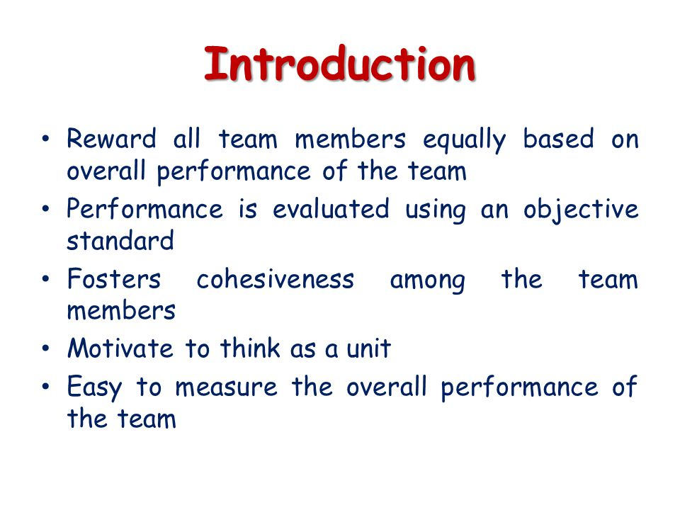 Introduction Reward all team members equally based on overall performance of the team. Performance is evaluated using an objective standard.