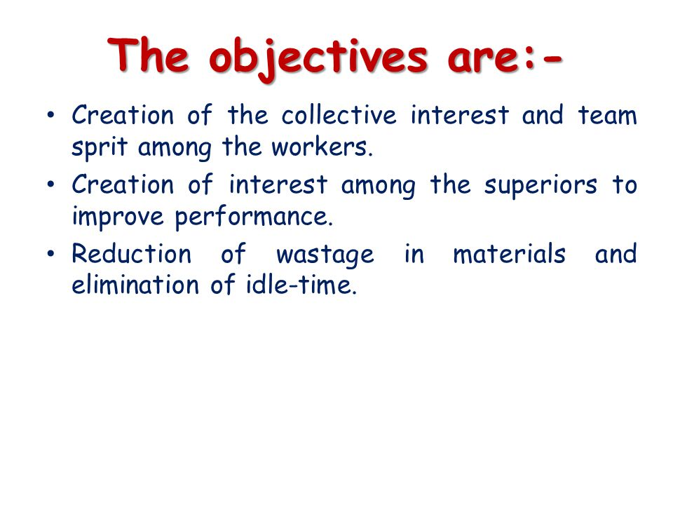 The objectives are:- Creation of the collective interest and team sprit among the workers.