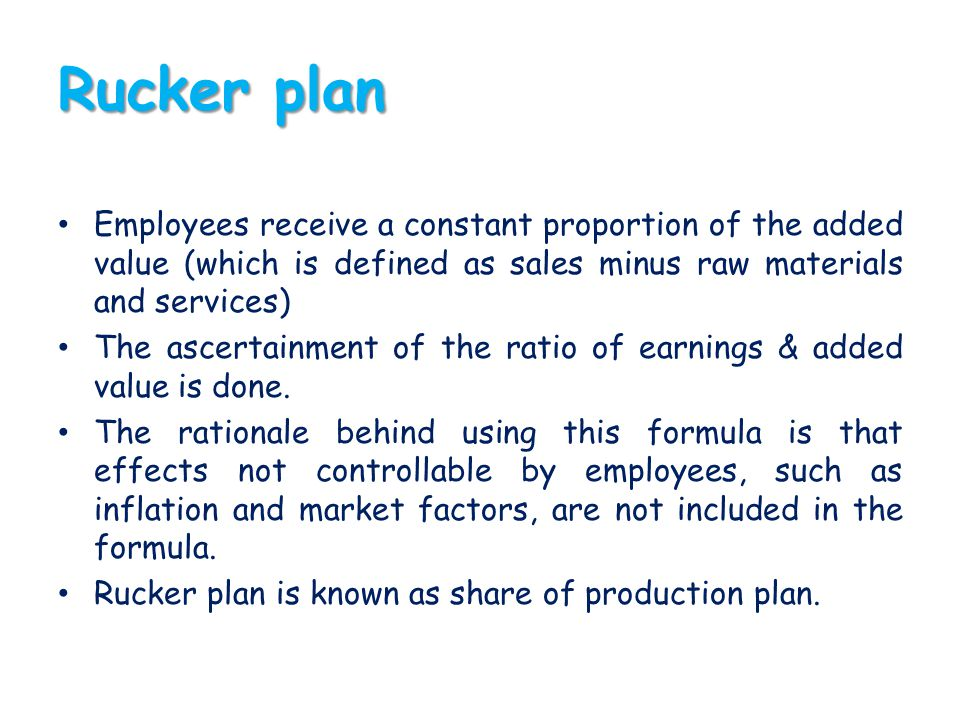Rucker plan Employees receive a constant proportion of the added value (which is defined as sales minus raw materials and services)