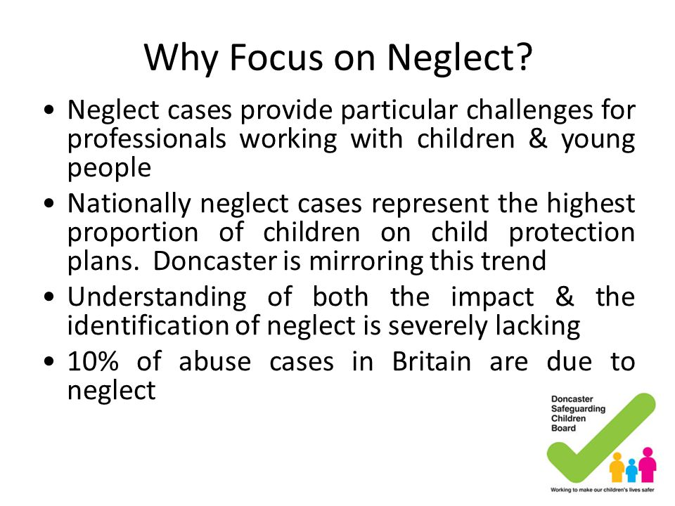 Why Focus on Neglect Neglect cases provide particular challenges for professionals working with children & young people.