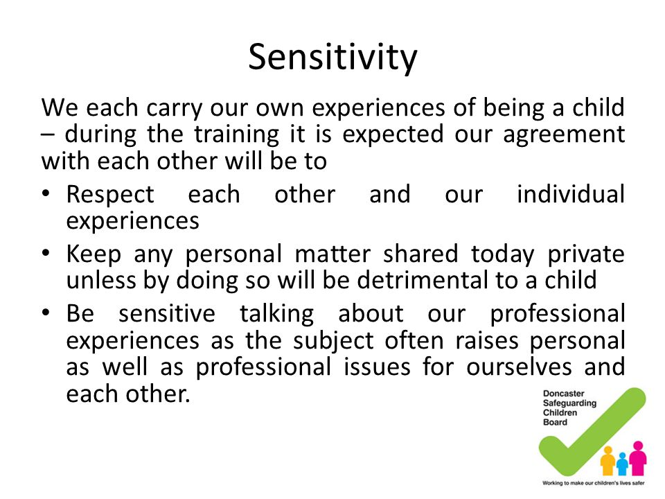 Sensitivity We each carry our own experiences of being a child – during the training it is expected our agreement with each other will be to.