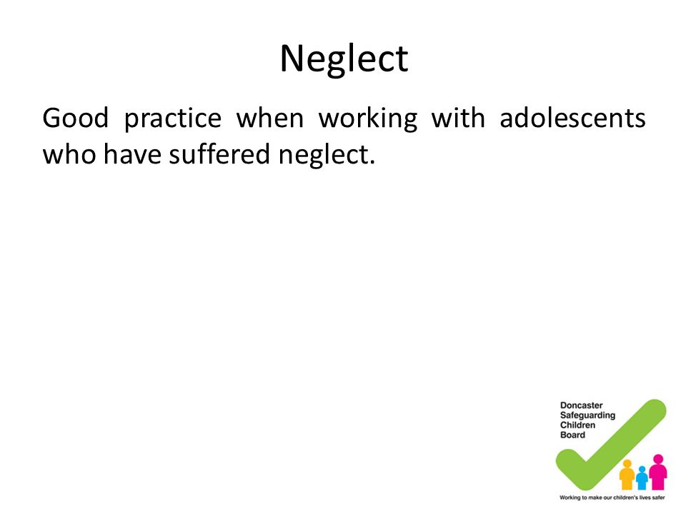 Neglect Good practice when working with adolescents who have suffered neglect.