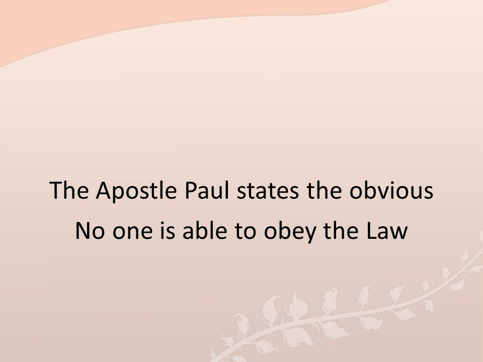 The Apostle Paul states the obvious No one is able to obey the Law
