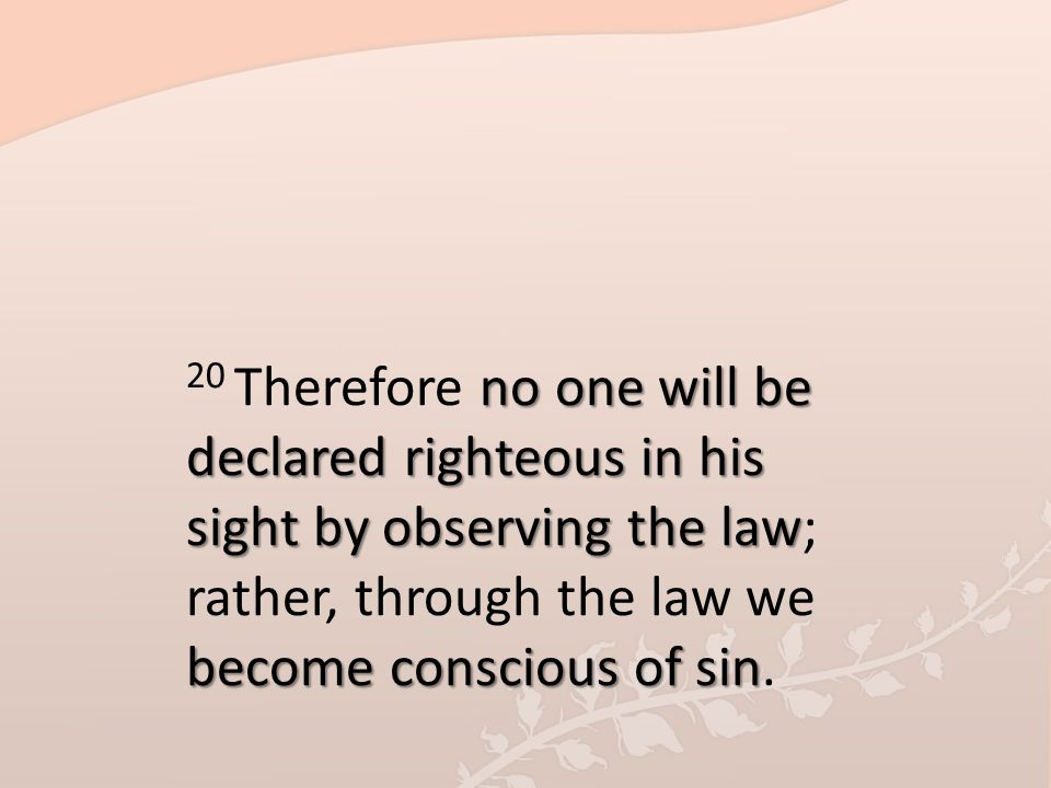 20 Therefore no one will be declared righteous in his sight by observing the law; rather, through the law we become conscious of sin.