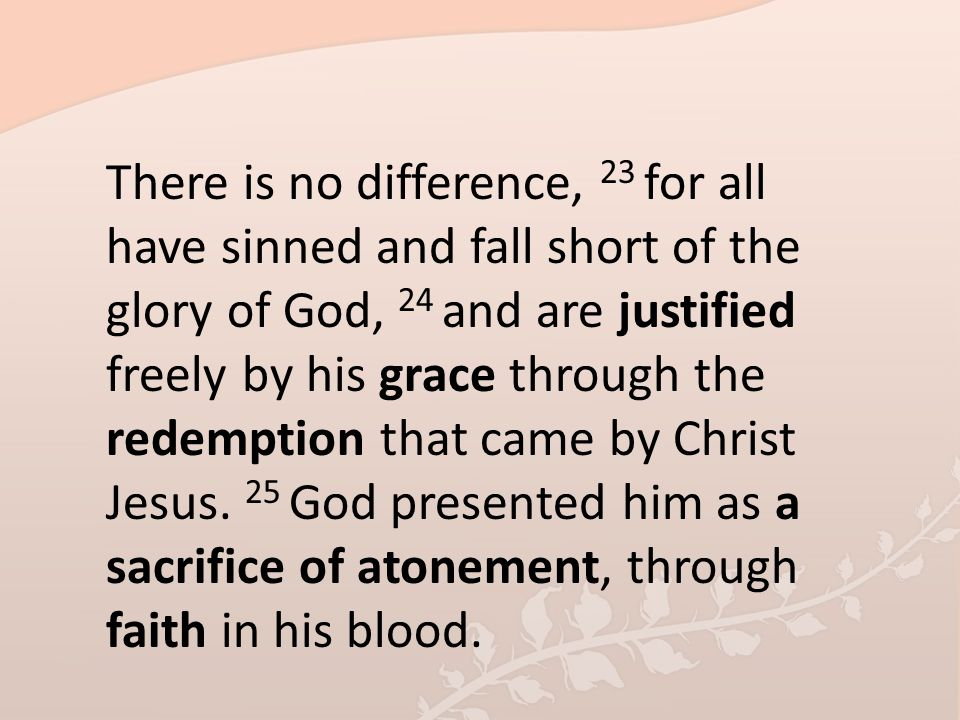 There is no difference, 23 for all have sinned and fall short of the glory of God, 24 and are justified freely by his grace through the redemption that came by Christ Jesus.