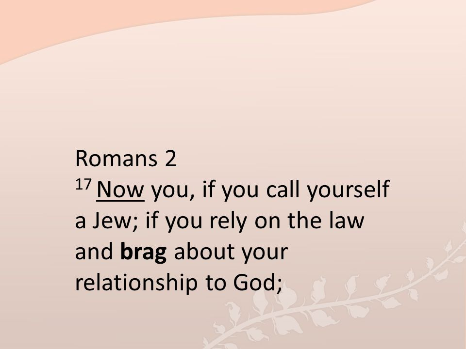 Romans 2 17 Now you, if you call yourself a Jew; if you rely on the law and brag about your relationship to God;