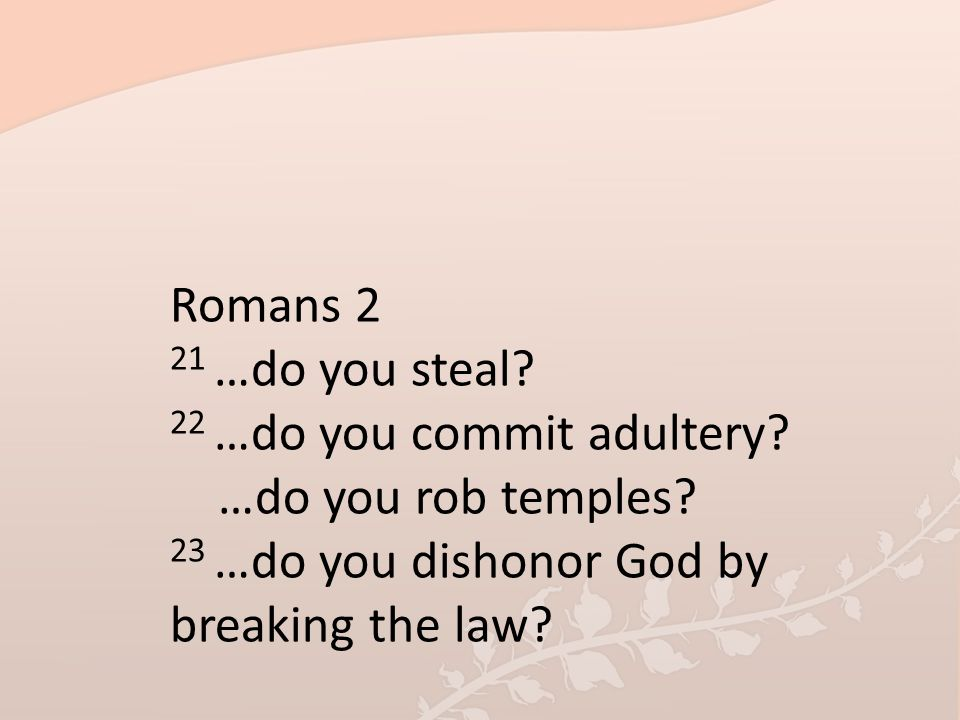 Romans 2 21 …do you steal. 22 …do you commit adultery.