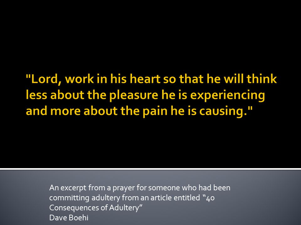 Lord, work in his heart so that he will think less about the pleasure he is experiencing and more about the pain he is causing.