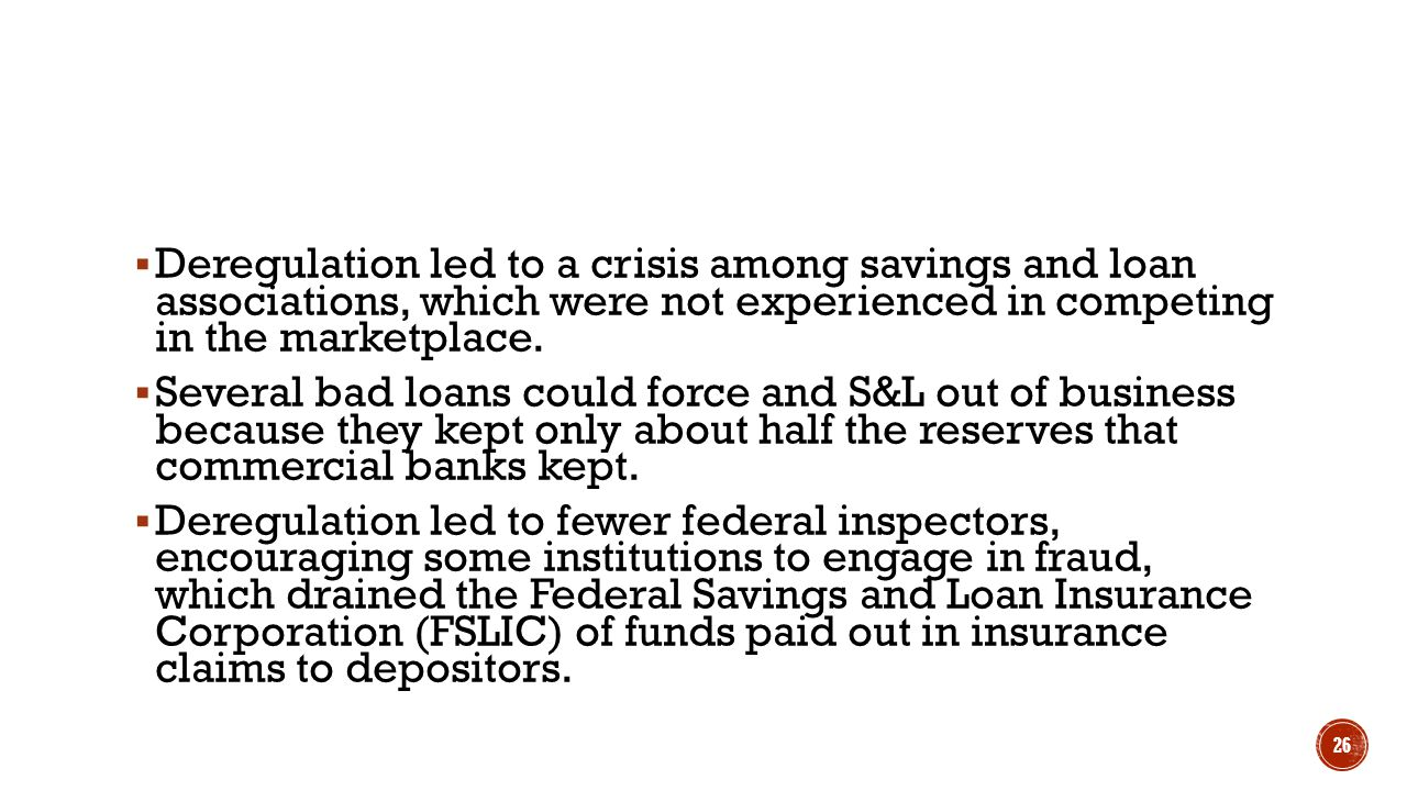 Deregulation led to a crisis among savings and loan associations, which were not experienced in competing in the marketplace.