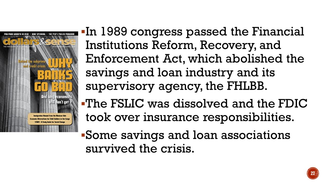 In 1989 congress passed the Financial Institutions Reform, Recovery, and Enforcement Act, which abolished the savings and loan industry and its supervisory agency, the FHLBB.