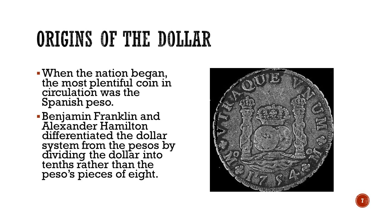 Origins of the Dollar When the nation began, the most plentiful coin in circulation was the Spanish peso.