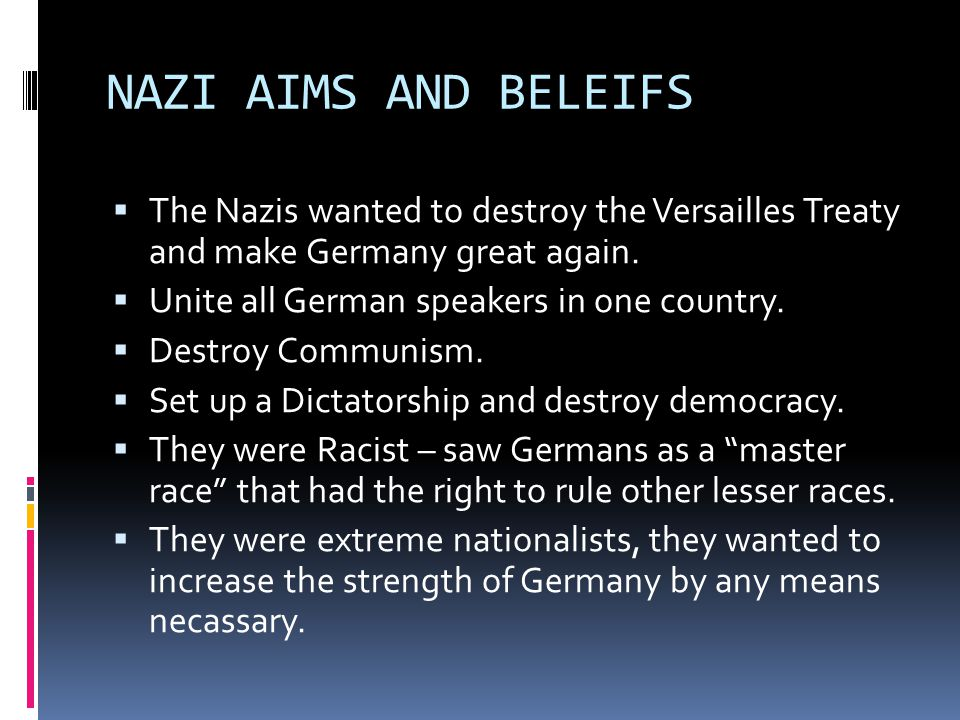 NAZI AIMS AND BELEIFS The Nazis wanted to destroy the Versailles Treaty and make Germany great again.