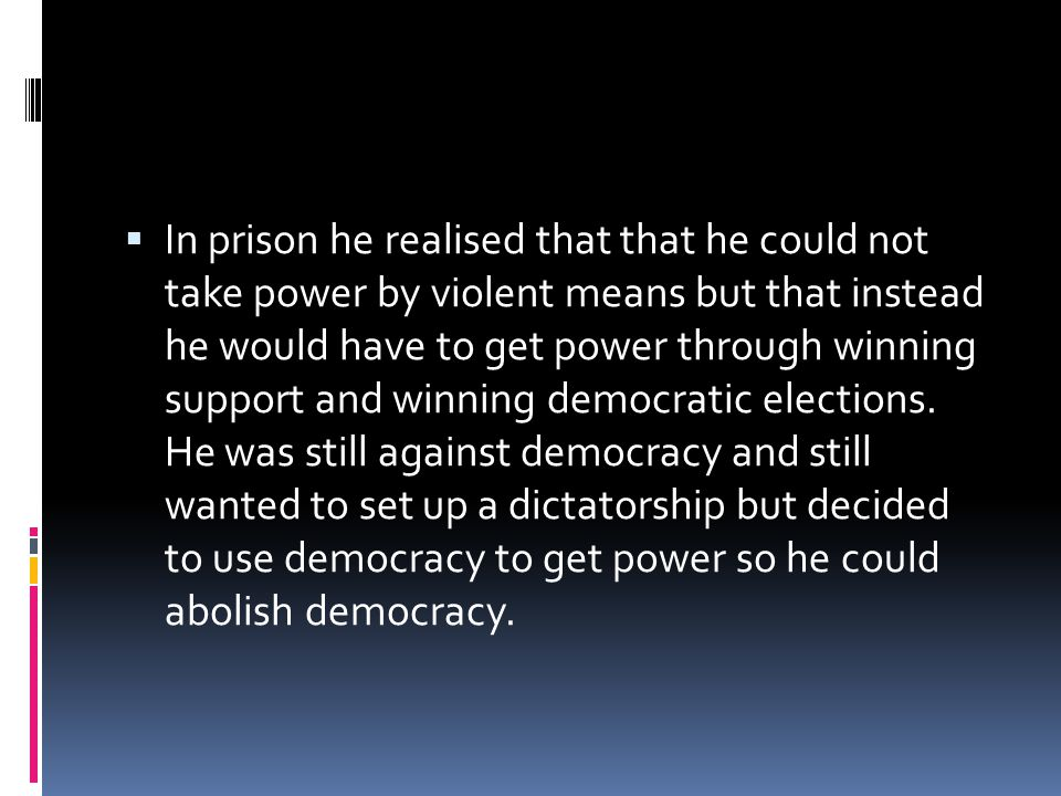 In prison he realised that that he could not take power by violent means but that instead he would have to get power through winning support and winning democratic elections.