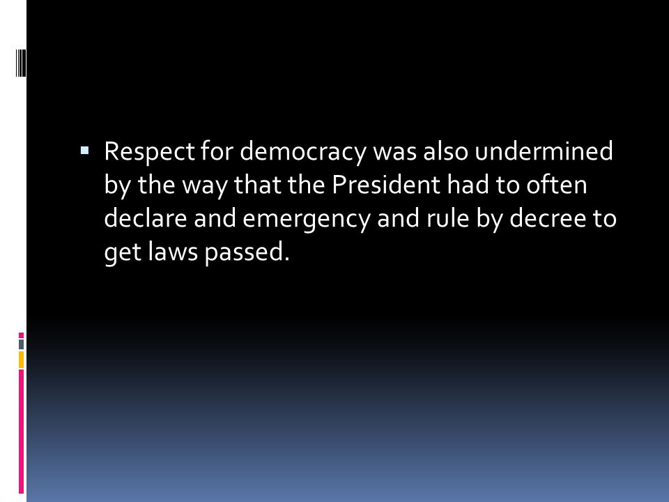Respect for democracy was also undermined by the way that the President had to often declare and emergency and rule by decree to get laws passed.