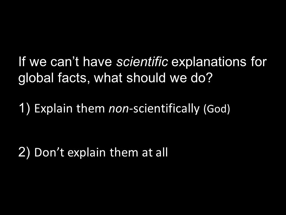 If we can't have scientific explanations for global facts, what should we do