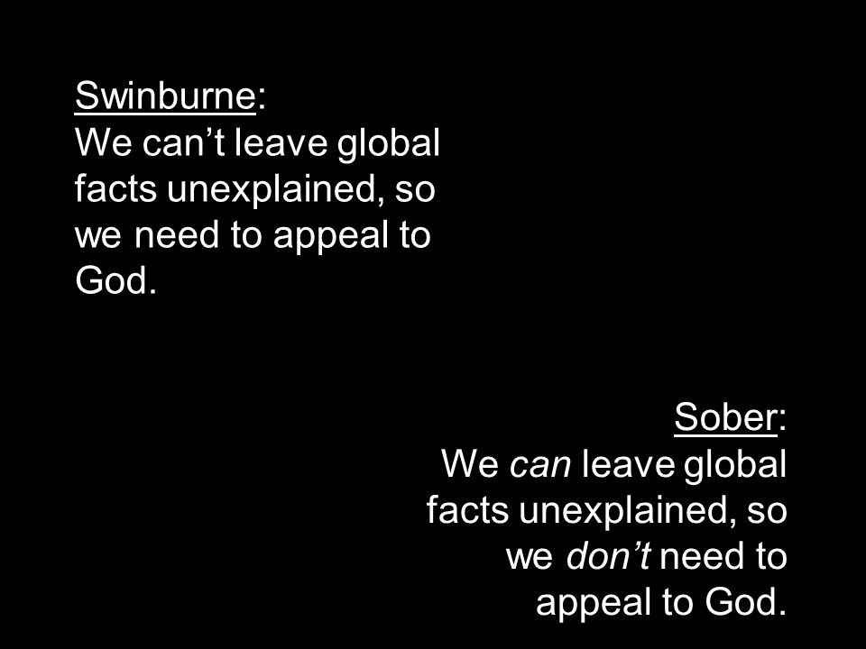 Swinburne: We can't leave global facts unexplained, so we need to appeal to God. Sober: