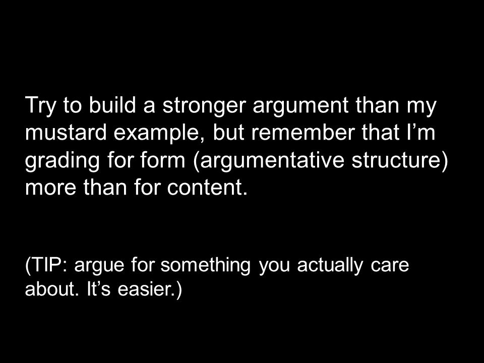 Try to build a stronger argument than my mustard example, but remember that I'm grading for form (argumentative structure) more than for content.