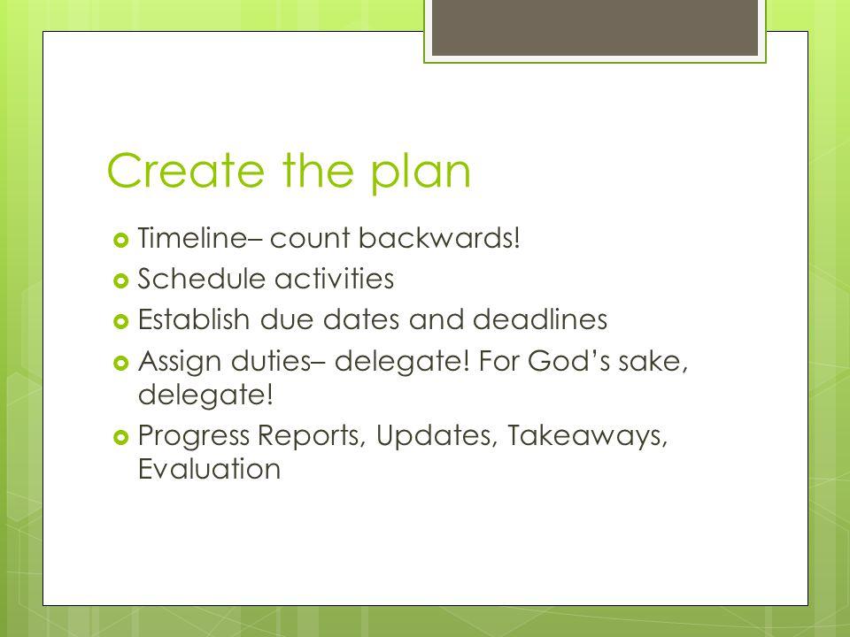 Create the plan Timeline– count backwards! Schedule activities