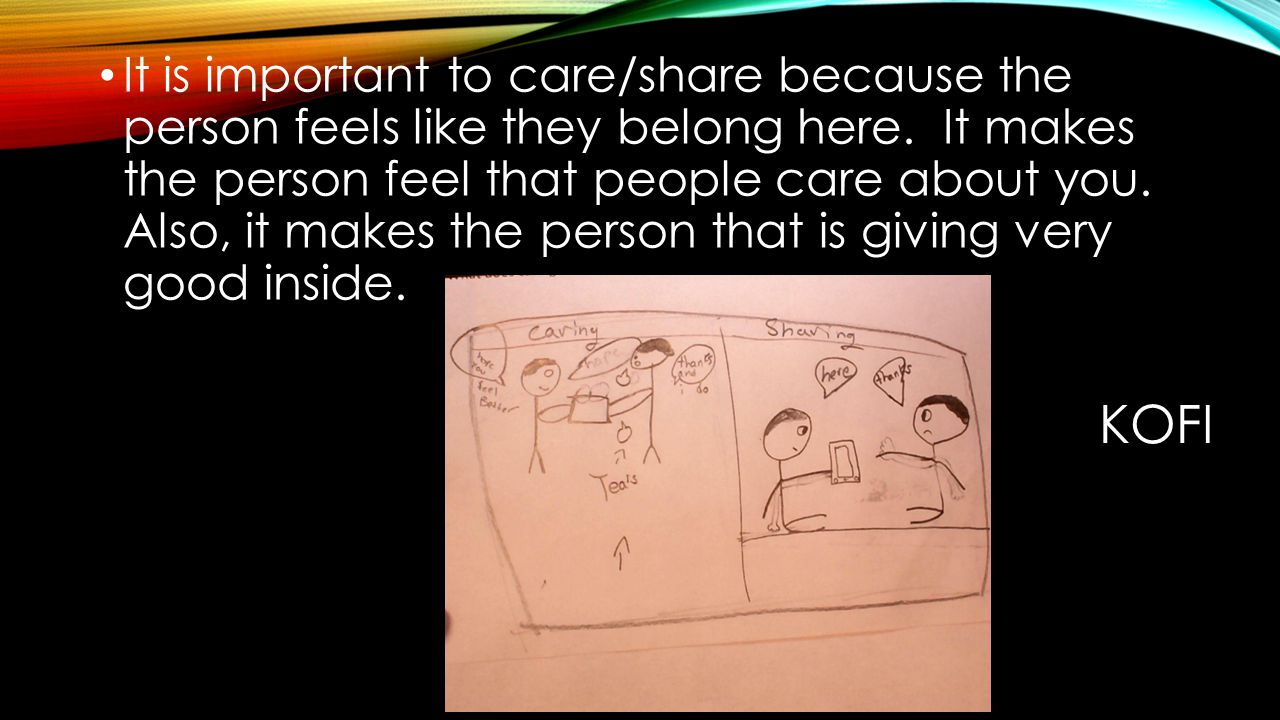 It is important to care/share because the person feels like they belong here. It makes the person feel that people care about you. Also, it makes the person that is giving very good inside.