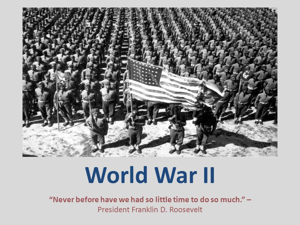 World War II Never before have we had so little time to do so much. – President Franklin D.