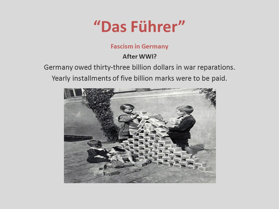 Das Führer Fascism in Germany. After WWI Germany owed thirty-three billion dollars in war reparations.