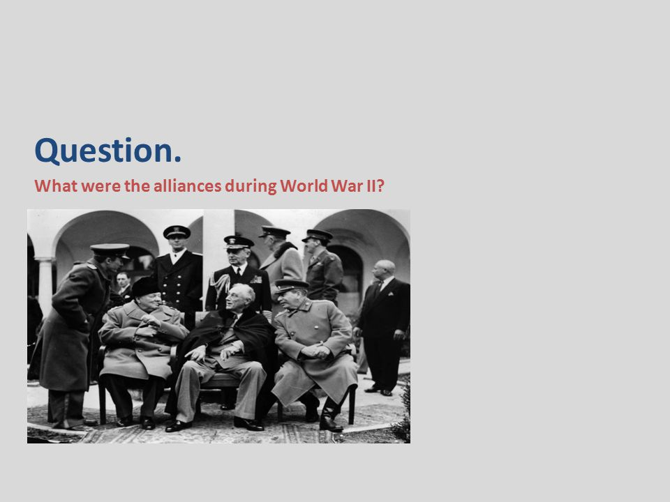 Question. What were the alliances during World War II