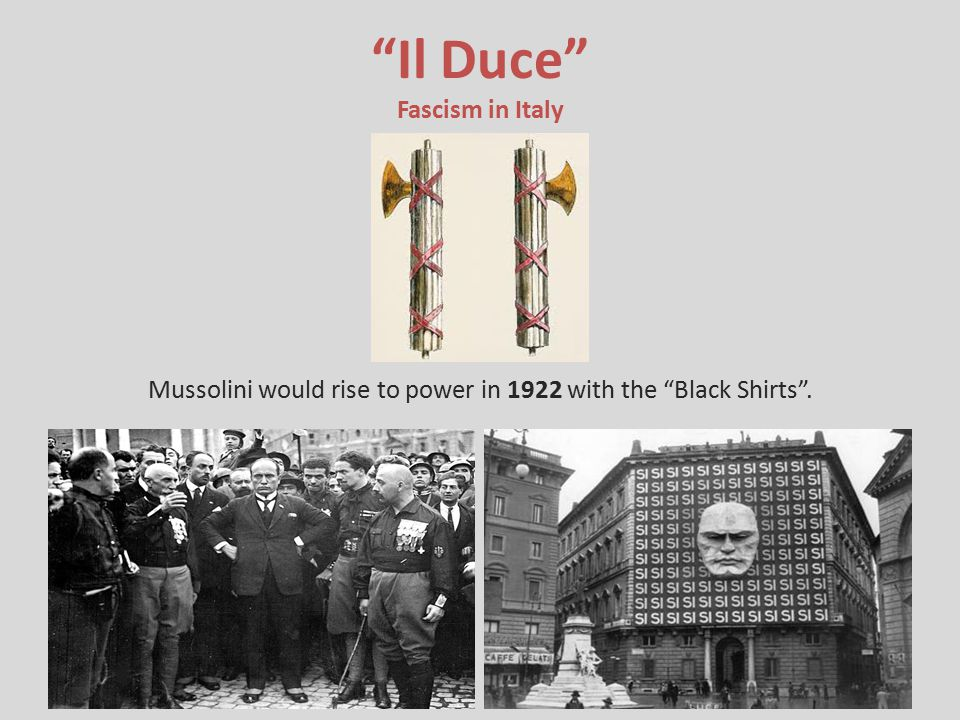Il Duce Fascism in Italy Mussolini would rise to power in 1922 with the Black Shirts .