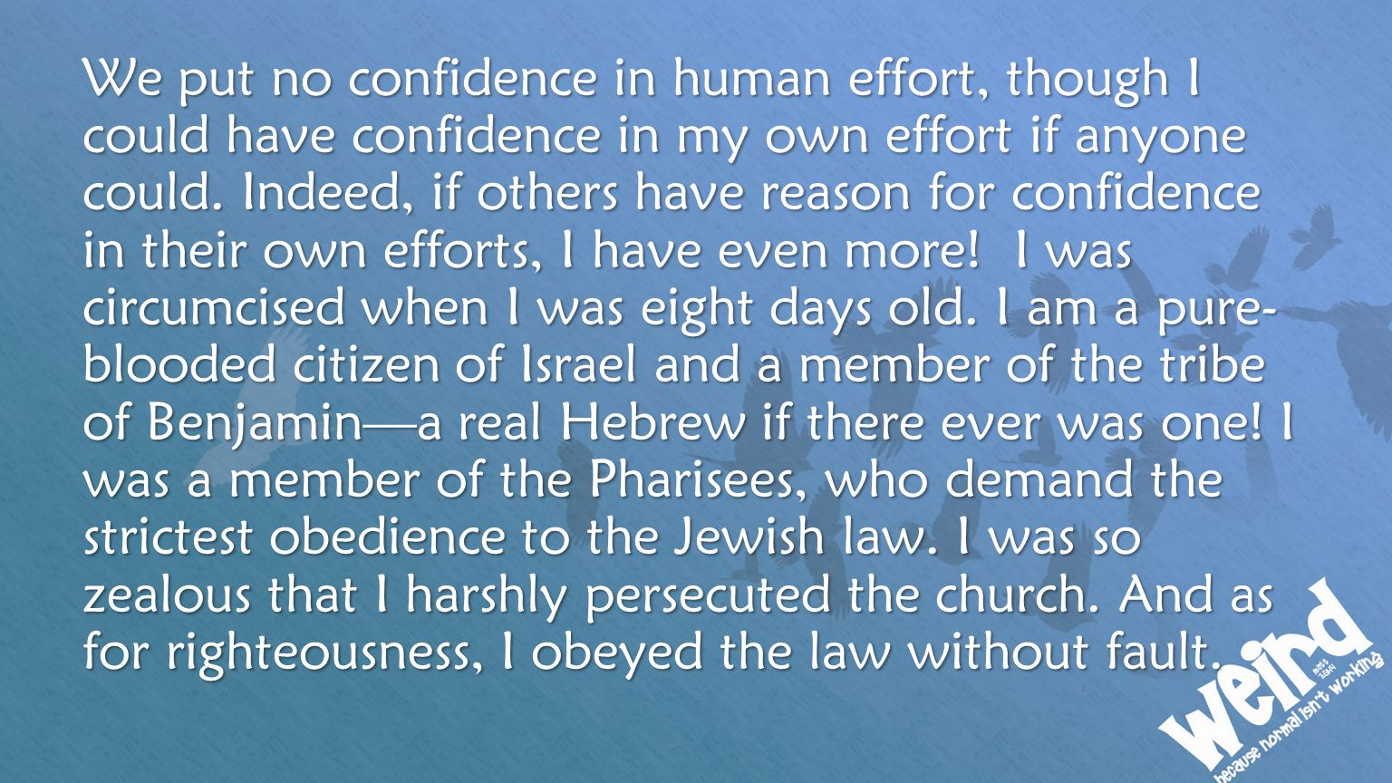We put no confidence in human effort, though I could have confidence in my own effort if anyone could.