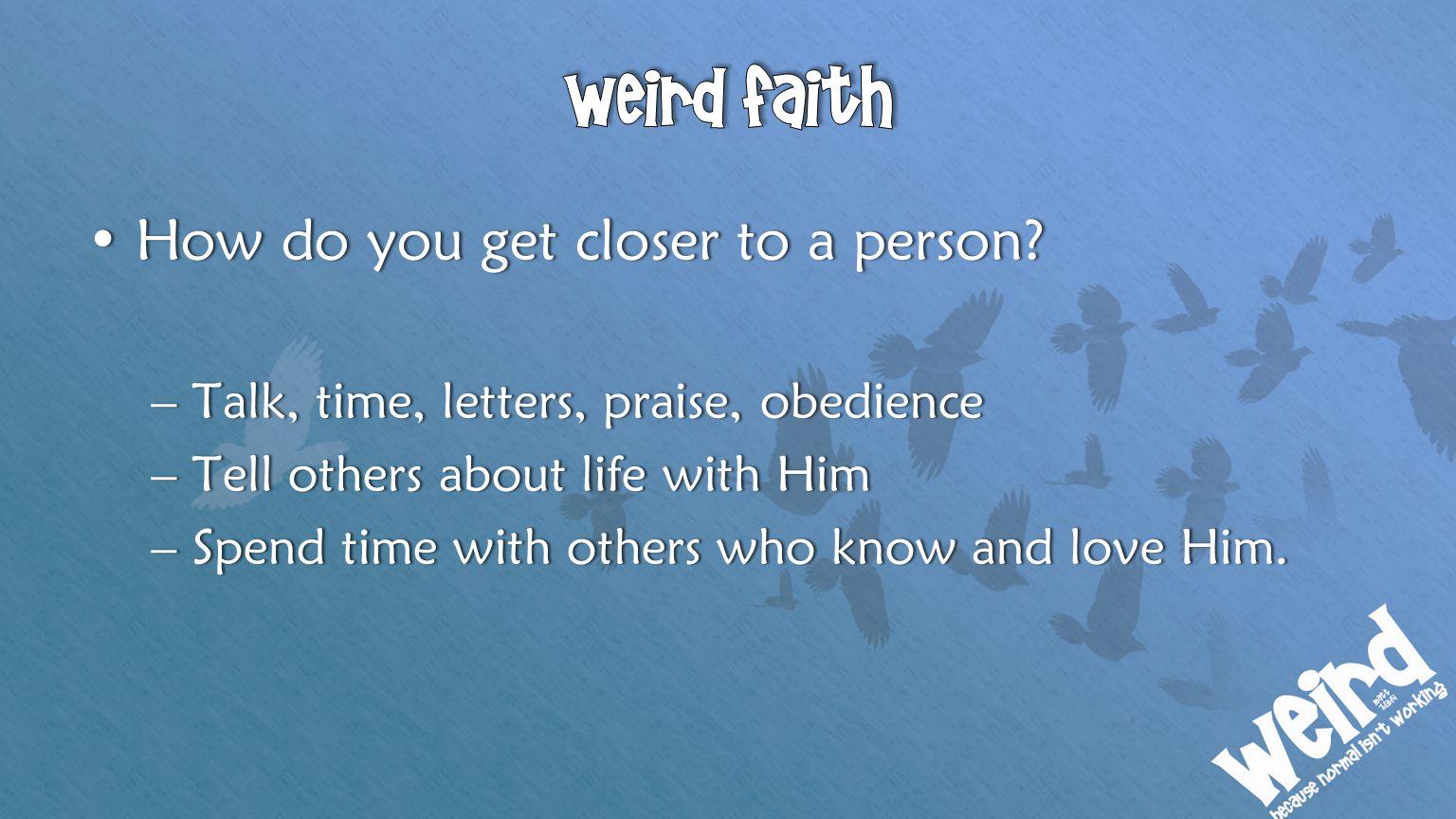 Weird faith How do you get closer to a person