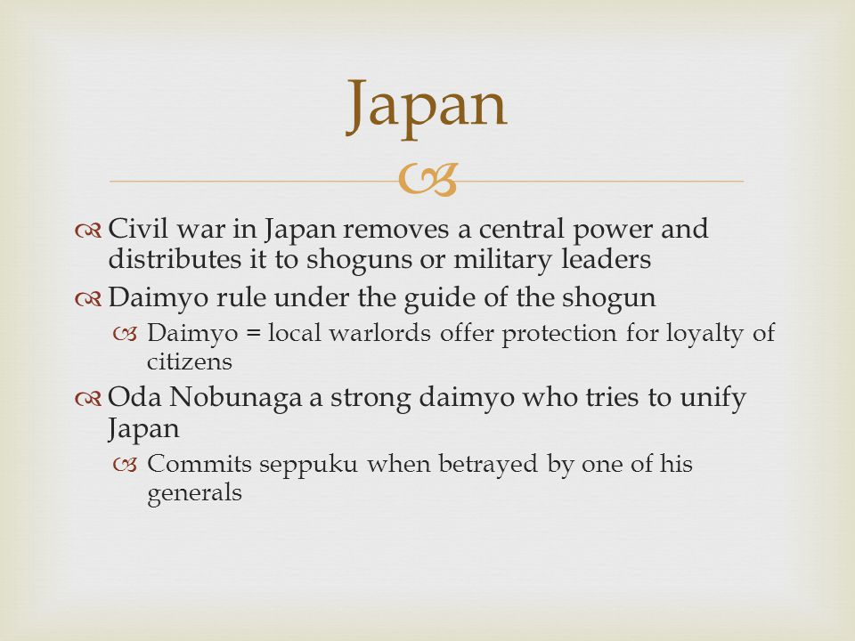 Japan Civil war in Japan removes a central power and distributes it to shoguns or military leaders.