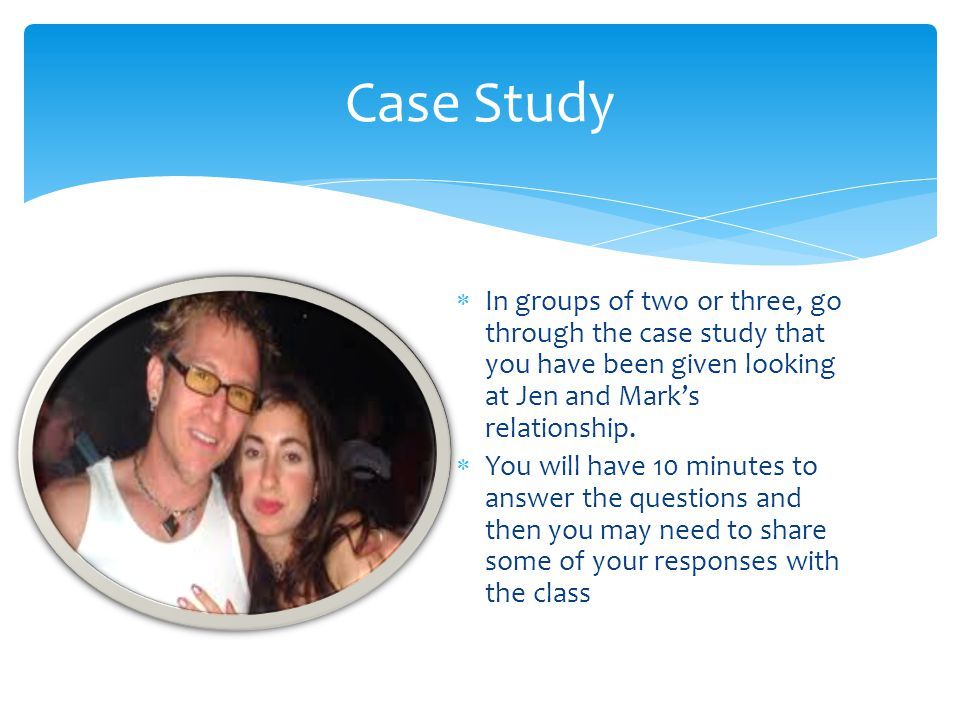 Case Study In groups of two or three, go through the case study that you have been given looking at Jen and Mark's relationship.