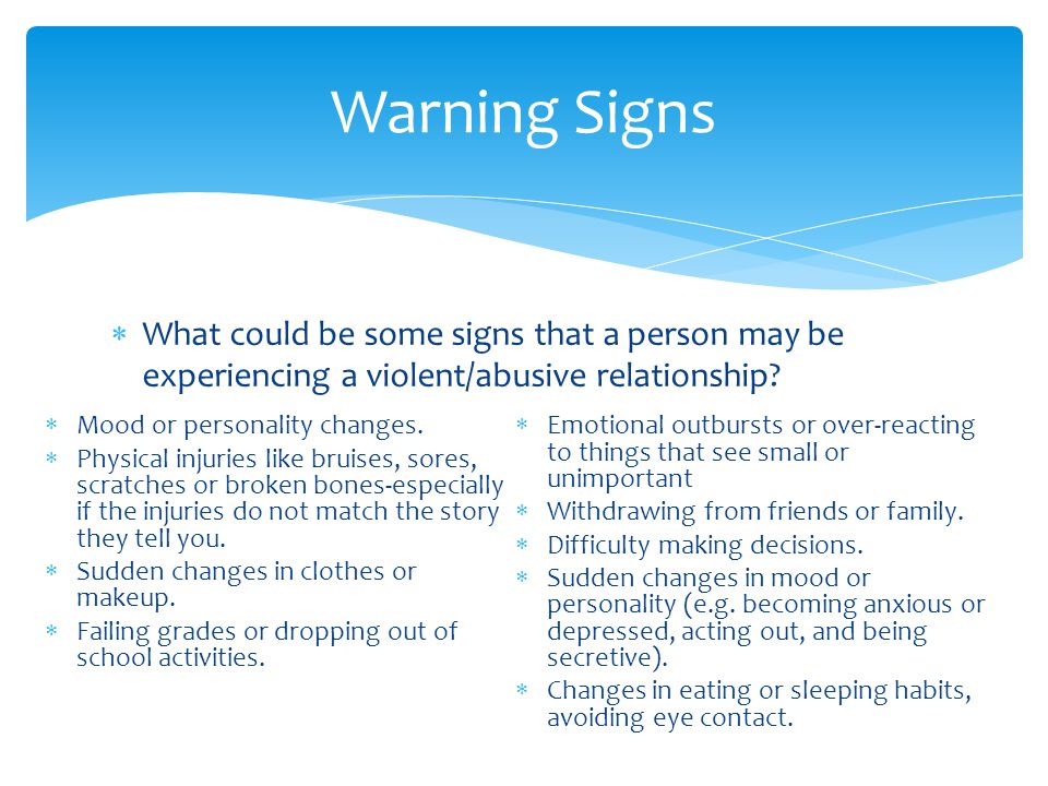 Warning Signs What could be some signs that a person may be experiencing a violent/abusive relationship