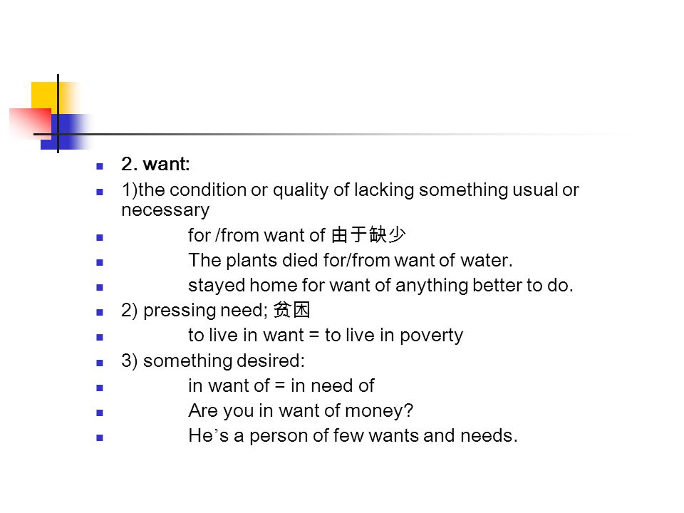 2. want: 1)the condition or quality of lacking something usual or necessary. for /from want of 由于缺少.