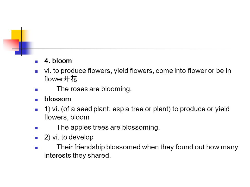 4. bloom vi. to produce flowers, yield flowers, come into flower or be in flower开花. The roses are blooming.